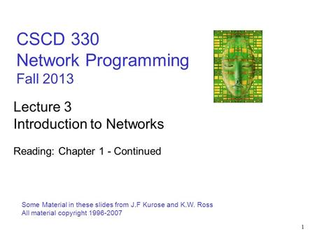 1 CSCD 330 Network Programming Fall 2013 Some Material in these slides from J.F Kurose and K.W. Ross All material copyright 1996-2007 Lecture <strong>3</strong> Introduction.