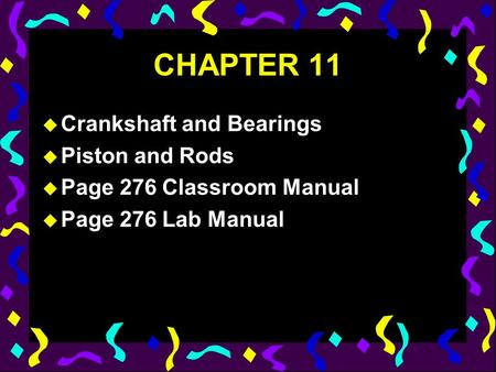 CHAPTER 11 u Crankshaft and Bearings u Piston and Rods u Page 276 Classroom Manual u Page 276 Lab Manual.