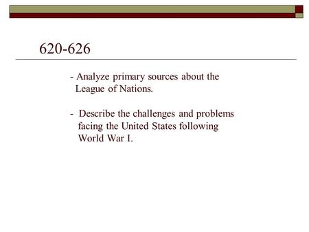 620-626 - Analyze primary sources about the League of Nations. - Describe the challenges and problems facing the United States following World War I.