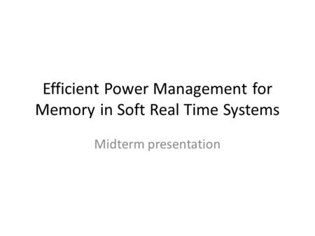 Efficient Power Management for Memory in Soft Real Time Systems Midterm presentation.