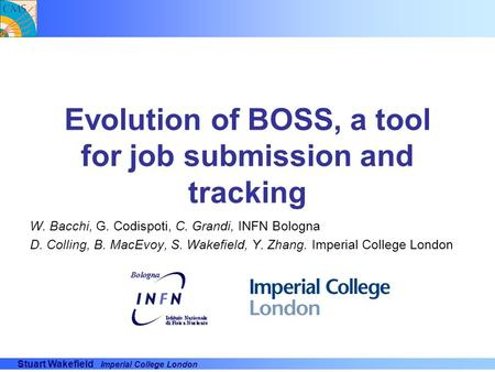 Stuart Wakefield Imperial College London Evolution of BOSS, a tool for job submission and tracking W. Bacchi, G. Codispoti, C. Grandi, INFN Bologna D.