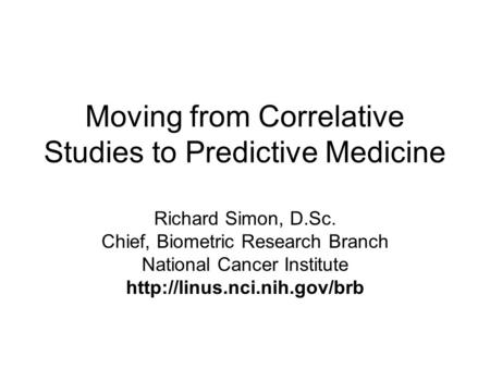 Moving from Correlative Studies to Predictive Medicine Richard Simon, D.Sc. Chief, Biometric Research Branch National Cancer Institute