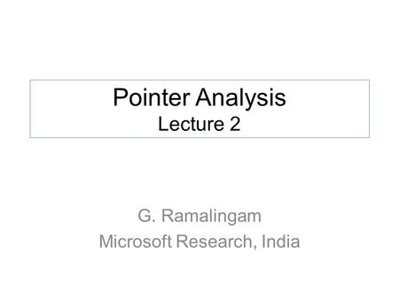 Pointer Analysis Lecture 2 G. Ramalingam Microsoft Research, India.