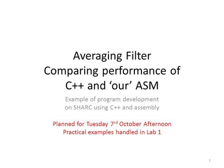 Averaging Filter Comparing performance of C++ and 'our' ASM Example of program development on SHARC using C++ and assembly Planned for Tuesday 7 rd October.