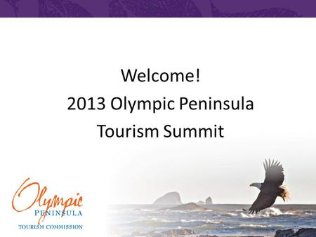 Welcome! 2013 Olympic Peninsula Tourism Summit. Tourism is Serious Business.