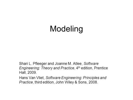 Modeling Shari L. Pfleeger and Joanne M. Atlee, Software Engineering: Theory and Practice, 4 th edition, Prentice Hall, 2009. Hans Van Vliet, Software.