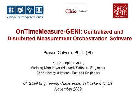OnTimeMeasure-GENI: Centralized and Distributed Measurement Orchestration Software Prasad Calyam, Ph.D. (PI) Paul Schopis, (Co-PI) Weiping Mandrawa (Network.