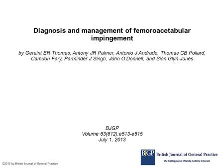 Diagnosis and management of femoroacetabular impingement by Geraint ER Thomas, Antony JR Palmer, Antonio J Andrade, Thomas CB Pollard, Camdon Fary, Parminder.