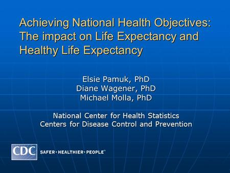 Achieving National Health Objectives: The impact on Life Expectancy and Healthy Life Expectancy Elsie Pamuk, PhD Diane Wagener, PhD Michael Molla, PhD.