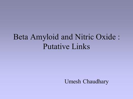 Beta Amyloid and Nitric Oxide : Putative Links Umesh Chaudhary.