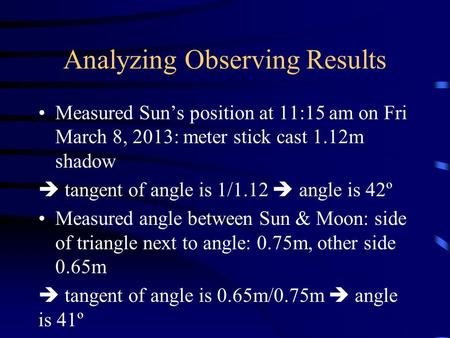 Analyzing Observing Results Measured Sun's position at 11:15 am on Fri March 8, 2013: meter stick cast 1.12m shadow  tangent of angle is 1/1.12  angle.
