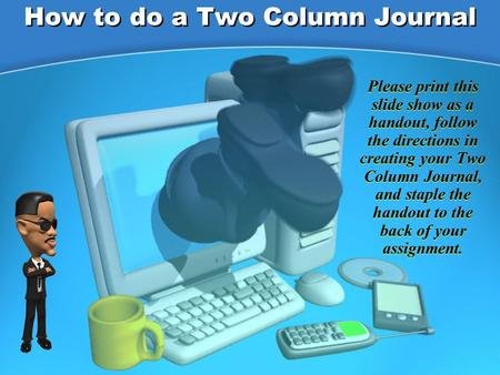 How to do a Two Column Journal Please print this slide show as a handout, follow the directions in creating your Two Column Journal, and staple the handout.