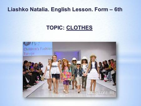 Liashko Natalia. English Lesson. Form – 6th TOPIC: CLOTHES.