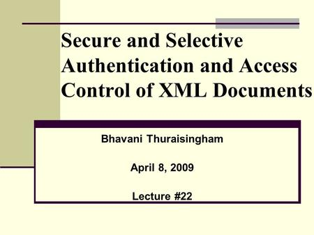 Secure and Selective Authentication and Access Control of XML Documents Bhavani Thuraisingham April 8, 2009 Lecture #22.