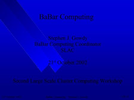 21 st October 2002BaBar Computing – Stephen J. Gowdy 1 Of 25 BaBar Computing Stephen J. Gowdy BaBar Computing Coordinator SLAC 21 st October 2002 Second.