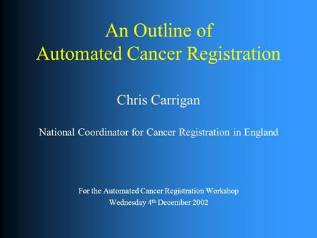 An Outline of Automated Cancer Registration Chris Carrigan National Coordinator for Cancer Registration in England For the Automated Cancer Registration.