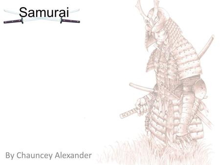 By Chauncey Alexander Samurai. What are samurai? The samurai are essentially Japanese warriors during the feudal era. They provide protection for the.