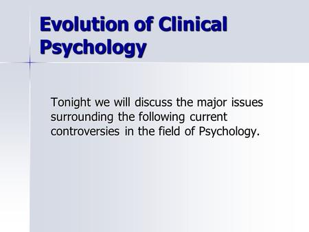 Evolution of Clinical Psychology Tonight we will discuss the major issues surrounding the following current controversies in the field of Psychology.