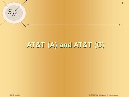 McGraw-Hill© 2000 The McGraw-Hill Companies 1 S M AT&T (A) and AT&T (C)