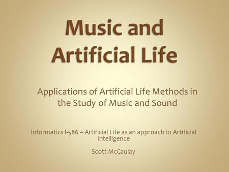 Informatics I-586 – Artificial Life as an approach to Artificial Intelligence Scott McCaulay Applications of Artificial Life Methods in the Study of Music.