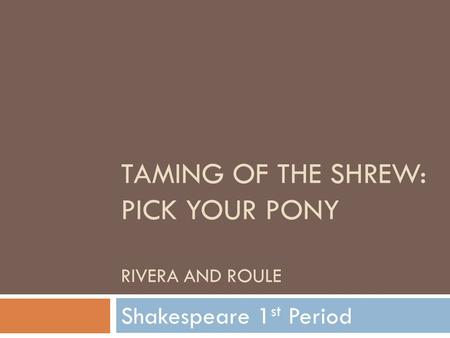 TAMING OF THE SHREW: PICK YOUR PONY RIVERA AND ROULE Shakespeare 1 st Period.