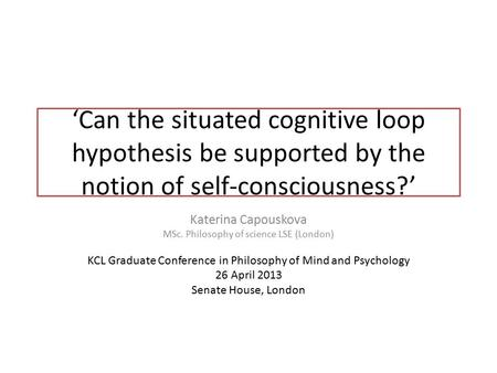 'Can the situated cognitive loop hypothesis be supported by the notion of self-consciousness?' Katerina Capouskova MSc. Philosophy of science LSE (London)