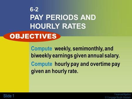 Financial Algebra © Cengage/South-Western Slide 1 6-2 PAY PERIODS AND HOURLY RATES Compute weekly, semimonthly, and biweekly earnings given annual salary.