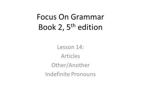 Focus On Grammar Book 2, 5 th edition Lesson 14: Articles Other/Another Indefinite Pronouns.