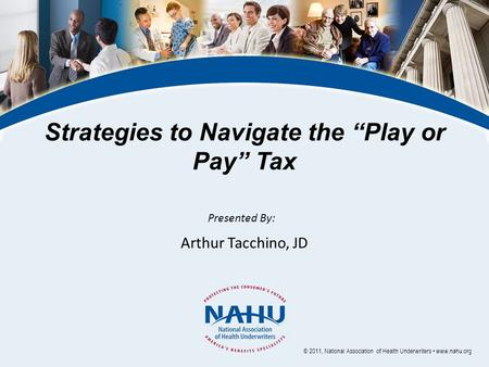 "Strategies to Navigate the ""Play or Pay"" Tax Presented By: Arthur Tacchino, JD © 2011, National Association of Health Underwriters www.nahu.org."
