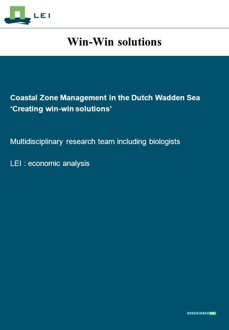Win-Win solutions Coastal Zone Management in the Dutch Wadden Sea 'Creating win-win solutions' Multidisciplinary research team including biologists LEI.