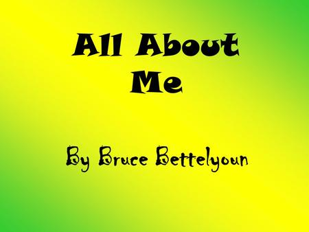 All About Me By Bruce Bettelyoun. My Family Mom – Freda Dad – Bruce (deceased) Older brother – Keanu Older sister – Jasmine Younger brother – Sabastian.