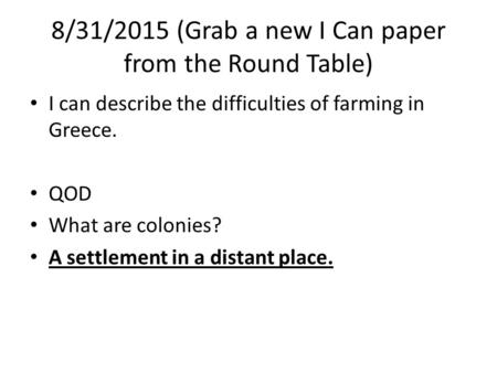 8/31/2015 (Grab a new I Can paper from the Round Table) I can describe the difficulties of farming in Greece. QOD What are colonies? A settlement in a.