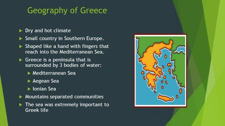 Geography of Greece  Dry and hot climate  Small country in Southern Europe.  Shaped like a hand with fingers that reach into the Mediterranean Sea.