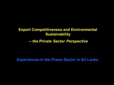 Export Competitiveness and Environmental Sustainability – the Private Sector Perspective Experiences in the Prawn Sector in Sri Lanka.