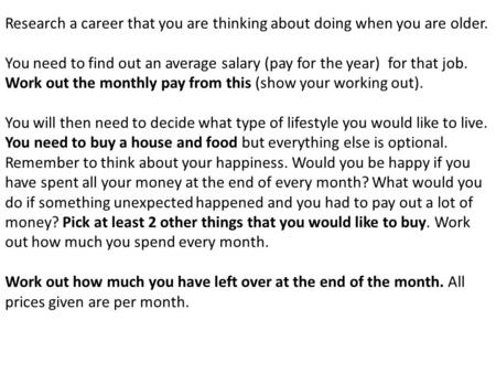 Research a career that you are thinking about doing when you are older. You need to find out an average salary (pay for the year) for that job. Work out.