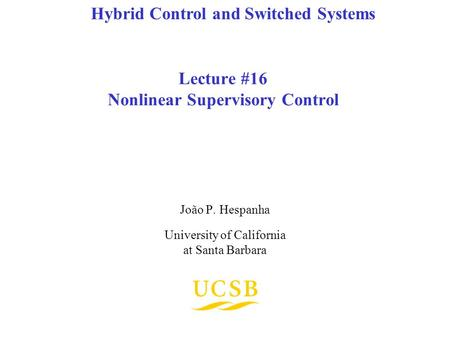 Lecture #16 Nonlinear Supervisory Control João P. Hespanha University of California at Santa Barbara Hybrid Control and Switched Systems.