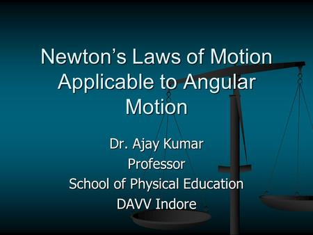 Newton's Laws of Motion Applicable to Angular Motion Dr. Ajay Kumar Professor School of Physical Education DAVV Indore.