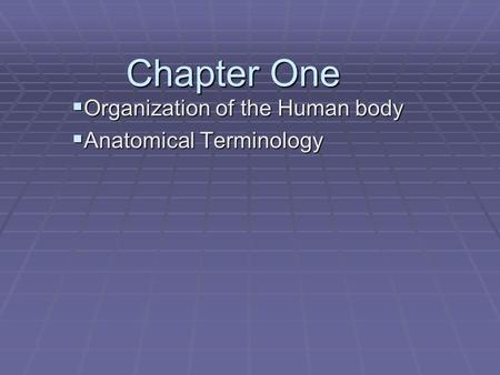 Chapter One  Organization of the Human body  Anatomical Terminology.
