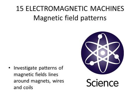 15 ELECTROMAGNETIC MACHINES Magnetic field patterns Investigate patterns of magnetic fields lines around magnets, wires and coils.