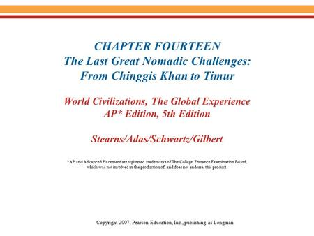 CHAPTER FOURTEEN The Last Great Nomadic Challenges: From Chinggis Khan to Timur World Civilizations, The Global Experience AP* Edition, 5th Edition Stearns/Adas/Schwartz/Gilbert.