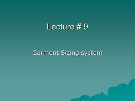 Lecture # 9 Garment Sizing system. What is Size?  The accurate measurement of a body part to design something accurately OR  Numbered classes into which.