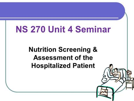 NS 270 Unit 4 Seminar Nutrition Screening & Assessment of the Hospitalized Patient.