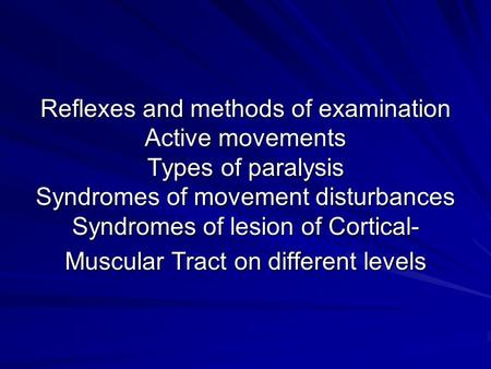 Reflexes and methods of examination Active movements Types of paralysis Syndromes of movement disturbances Syndromes of lesion of Cortical- Muscular Tract.