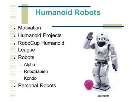 Humanoid Robots Motivation Humanoid Projects RoboCup Humanoid League Robots  Alpha  RoboSapien  Kondo Personal Robots.
