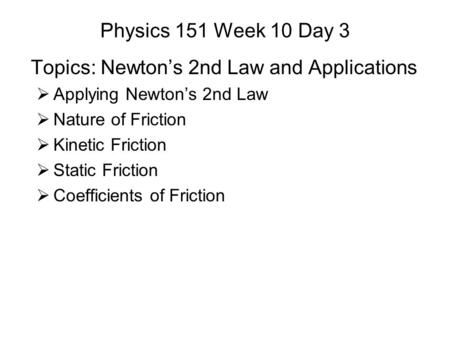 Physics 151 Week 10 Day 3 Topics: Newton's 2nd Law and Applications  Applying Newton's 2nd Law  Nature of Friction  Kinetic Friction  Static Friction.