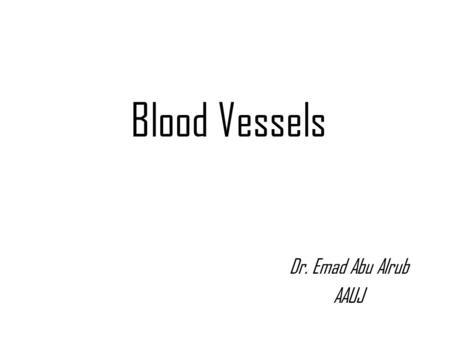 Blood Vessels Dr. Emad Abu Alrub AAUJ.  Three basic components: Heart - serves as pump that establishes the pressure gradient needed for blood to flow.