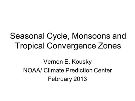 Seasonal Cycle, Monsoons and Tropical Convergence Zones Vernon E. Kousky NOAA/ Climate Prediction Center February 2013.