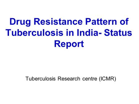 Drug Resistance Pattern of Tuberculosis in India- Status Report Tuberculosis Research centre (ICMR)
