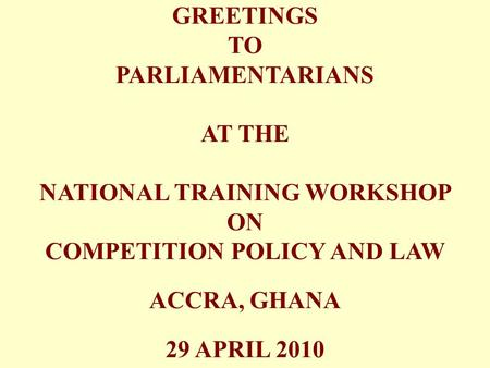 GREETINGS TO PARLIAMENTARIANS AT THE NATIONAL TRAINING WORKSHOP ON COMPETITION POLICY AND LAW ACCRA, GHANA 29 APRIL 2010.