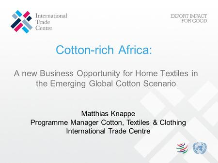 Cotton-rich Africa: A new Business Opportunity for Home Textiles in the Emerging Global Cotton Scenario Matthias Knappe Programme Manager Cotton, Textiles.